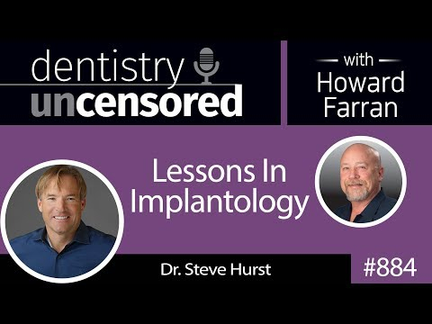 884 Lessons In Implantology with Dr. Steve Hurst : Dentistry Uncensored with Howard Farran