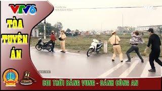 Tòa Tuyên Án VTV6: Đánh cảnh sát giao thông | Coi trời bằng vung