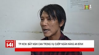 TPHCM: Bắt nghi can trong vụ cướp ngân hàng An Bình | Tin nóng | Nhật ký 141