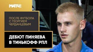 В Испании люди и в 15 лет дебютировали Пиняев о первом матче в Тинькофф РПЛ