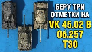 ТРИ ОТМЕТКИ НА ОБ.257 , VK 45.02 B и T30