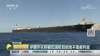 [国际财经报道]热点扫描 伊朗外长称被扣油轮目的地不是叙利亚| CCTV财经