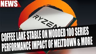 Coffee Lake Stable on Modded 100 & 200 Series | Performance Impact of Meltdown & More