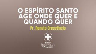 Culto de Adoração | O Espírito Santo age onde quer e quando quer | Pr. Renato Crescêncio