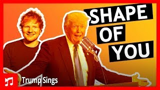 Donald Trump Sings Shape Of You by Ed Sheeran