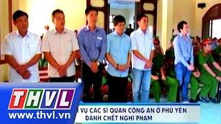 THVL | Xét xử lại vụ các sĩ quan công an ở Phú Yên đánh chết nghi phạm