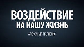 Воздействие на нашу жизнь. Александр Палиенко. thumbnail