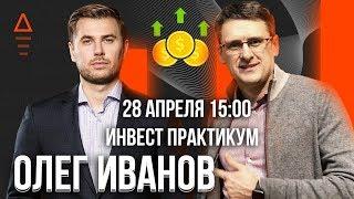 Инвест практикум « Олег Иванов - куда вкладывать деньги в кризис » как инвестировать 2020