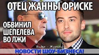 ОТЕЦ ЖАННЫ ФРИСКЕ ОБВИНИЛ ШЕПЕЛЕВА ВО ЛЖИ