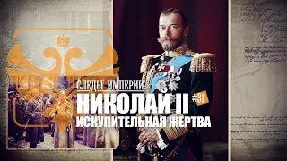 СЛЕДЫ ИМПЕРИИ: НИКОЛАЙ II - ИСКУПИТЕЛЬНАЯ ЖЕРТВА