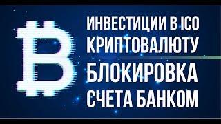 ИНВЕСТИЦИИ В ICO КРИПТОВАЛЮТУ блокировка счета банком