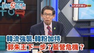 【新聞大解讀】韓流強襲.韓粉加持 郭朱王下一步?藍營危機?2019.07.17(上)