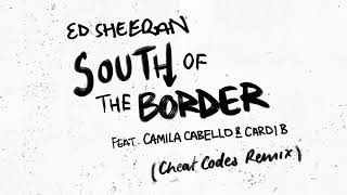 Ed Sheeran - South Of The Border (Feat. Camila Cabello & Cardi B) [Cheat Codes Remix]
