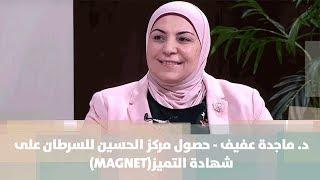 د. ماجدة عفيف - حصول مركز الحسين للسرطان على  شهادة التميز(MAGNET)