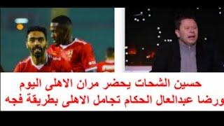 حسين الشحات يحضر مران الاهلى اليوم  ورضا عبدالعال الحكام تجامل الاهلى بطريقة فجه