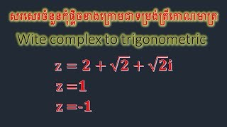 Wite complex to trigonometric,សរសេរចំនួនកុំផ្លិចខាងក្រោមជាទម្រង់ត្រីកោណមាត្រ