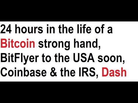 24 hours in the life of a Bitcoin strong hand, BitFlyer to the USA soon, Coinbase & the IRS, Dash