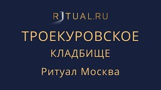 Ритуал Москва Троекуровское кладбище – Похороны Организация похорон Ритуальные услуги Место