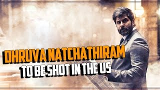 Dhruva Natchathiram to be shot in the US
