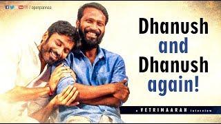 Dhanush and Dhanush again !   In Conversation with Director Vetri Maaran   Open Pannaa