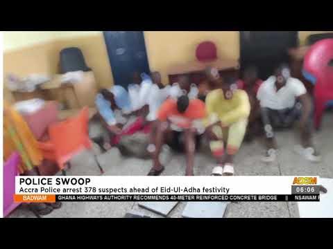 Police Swoop: Accra Police arrest 378 suspects ahead of Eid-Ul-Adha festivity(20-7-21)