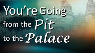 You're Going From The Pit To The Palace