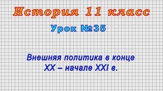 История 11 класс (Урок№35 - Внешняя политика в конце XX – начале XXI в.)