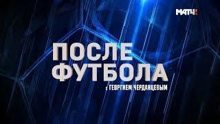 «После футбола с Георгием Черданцевым». Выпуск от 28.10.18
