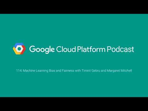 Machine Learning Bias and Fairness with Timnit Gebru and Margaret Mitchell: GCPPodcast 114