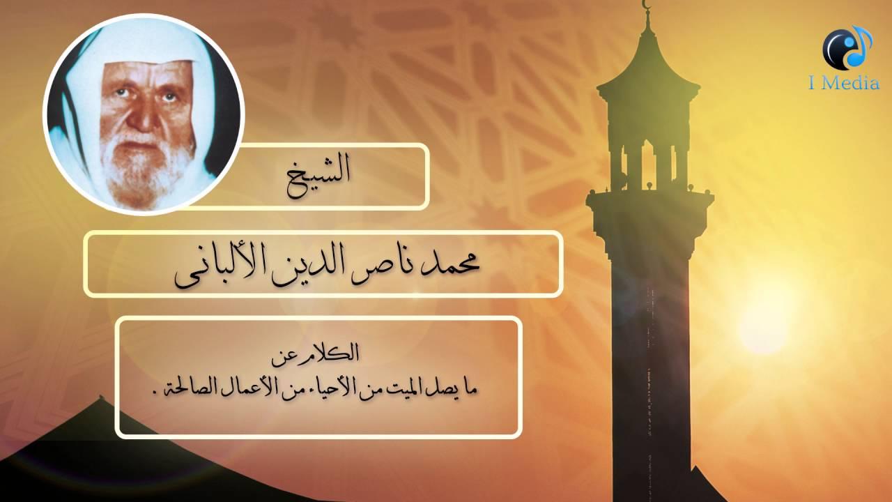 الشيخ الألبانى | الكلام عن ما يصل الميت من الأحياء من الأعمال الصالحة .