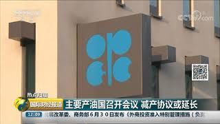 [国际财经报道]热点扫描 主要产油国召开会议 减产协议或延长| CCTV财经
