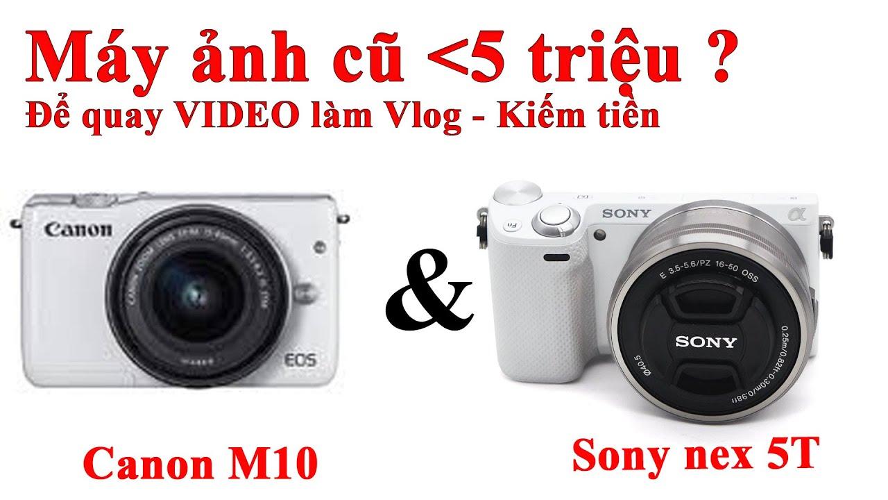 [Máy ảnh cũ dưới 5 triệu] Canon M10 & Sony nex 5T – Máy ảnh nào để quay video tốt ?