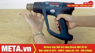 Review máy thổi hơi nóng Bosch GHG 20-63, mức nhiệt từ 50 - 600 độ, công suất 2000W