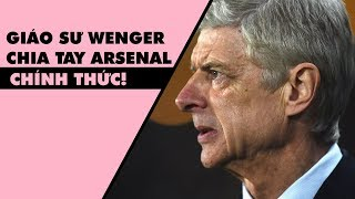 Arsene Wenger CHÍNH THỨC CHIA TAY Arsenal