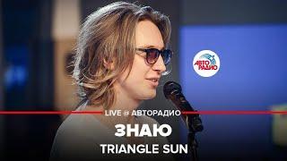 🅰️ @Triangle Sun - Знаю (LIVE @ Авторадио)