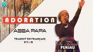 SR TRINA FUKIAU - ADORATION ABBA PAPA |A/C: DAVID JUNIOR DIABANZA| + TRADUIT EN FRANÇAIS