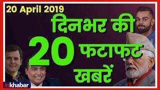 Top 20 News Today, 20 April 2019 Breaking News, Super Fast News Headlines आज की बड़ी ख़बरें