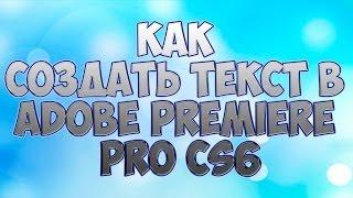 КАК СОЗДАТЬ ТЕКСТ В ADOBE PREMIER PRO CS6