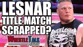 Brock Lesnar Title Match Scrapped? Broken Hardys WWE Update!   WrestleTalk News July 2017