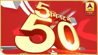 50 Main Headlines Of The Day Within 5 Minutes | ABP News