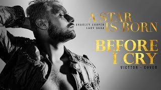 Before I Cry - Victtor (Lady Gaga - A Star Is Born Soundtrack) Male Cover Video