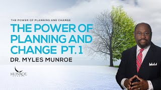 The Power of Planning & Change Part. 1 | Dr. Myles Munroe