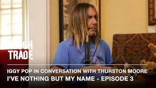 I'VE NOTHING BUT MY NAME - Iggy Pop in Conversation With Thurston Moore (Episode 3)