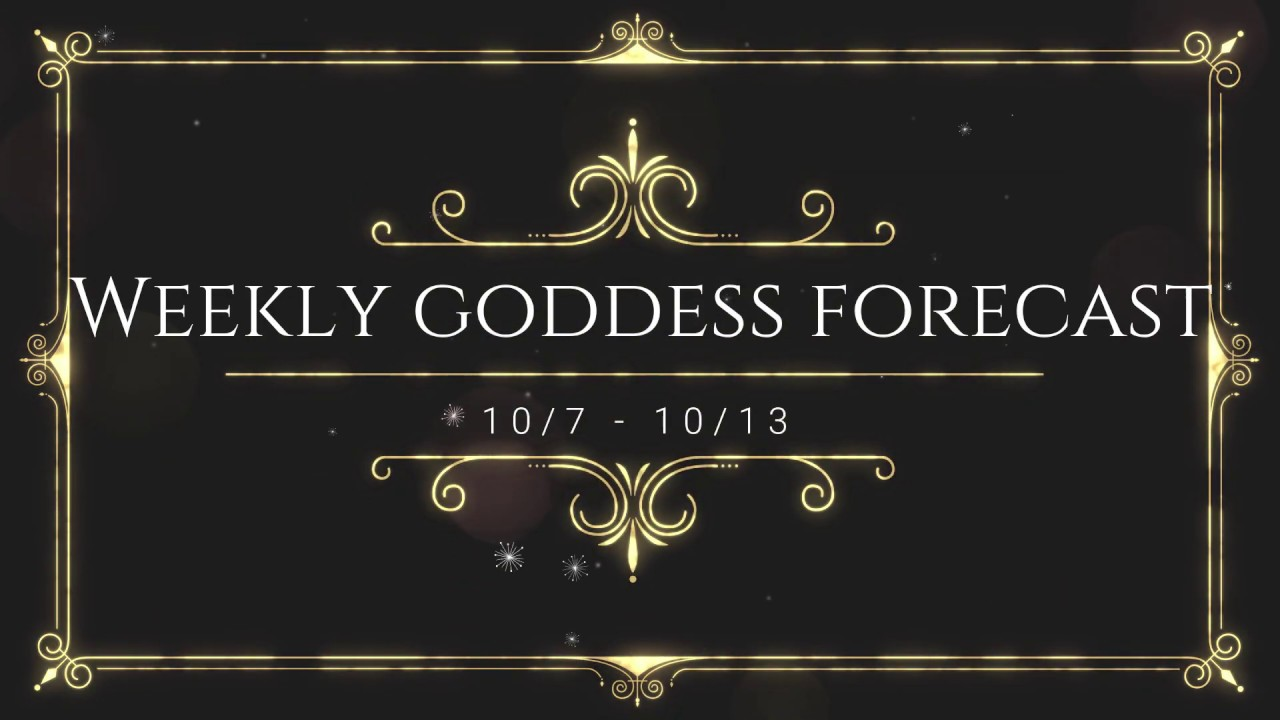 weekly Goddess energy forecast 10 7 19