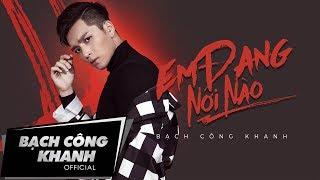 Em Đang Nơi Nào | Where Are You Now | Official MV | Bạch Công Khanh