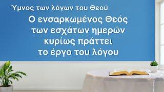 Ύμνος των λόγων του Θεού | Ο ενσαρκωμένος Θεός των εσχάτων ημερών κυρίως πράττει το έργο του λόγου