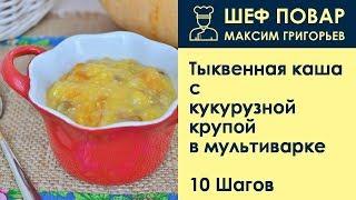 Тыквенная каша с кукурузной крупой в мультиварке . Рецепт от шеф повара Максима Григорьева