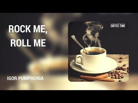 Igor Pumphonia - Rock Me, Roll Me (Original Mix)