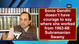 Sonia Gandhi doesn't have courage to say where she worked from 1963-68: Subramanian Swamy