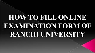 HOW TO FILL UṖ ONLINE EXAMINATION FORM OF RANCHI UNIVERSITY RANCHI
